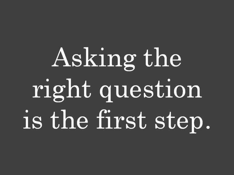 Asking the right question is the first step