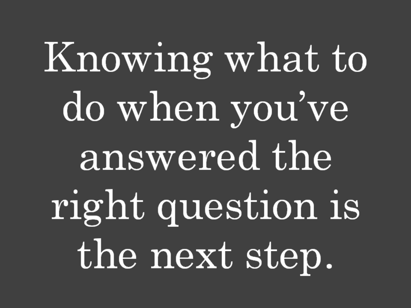Knowing what to do when you've answered the